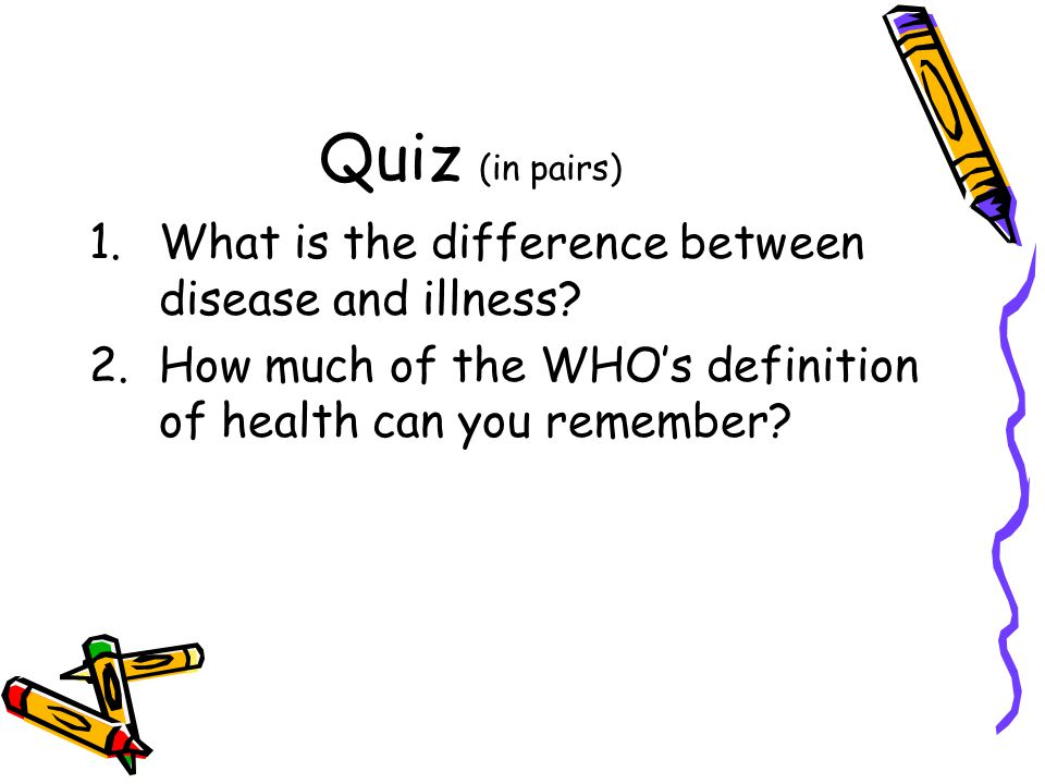 Quiz (in pairs) 1.What is the difference between disease and illness? 2.How much of the WHOs definition of health can you remember?