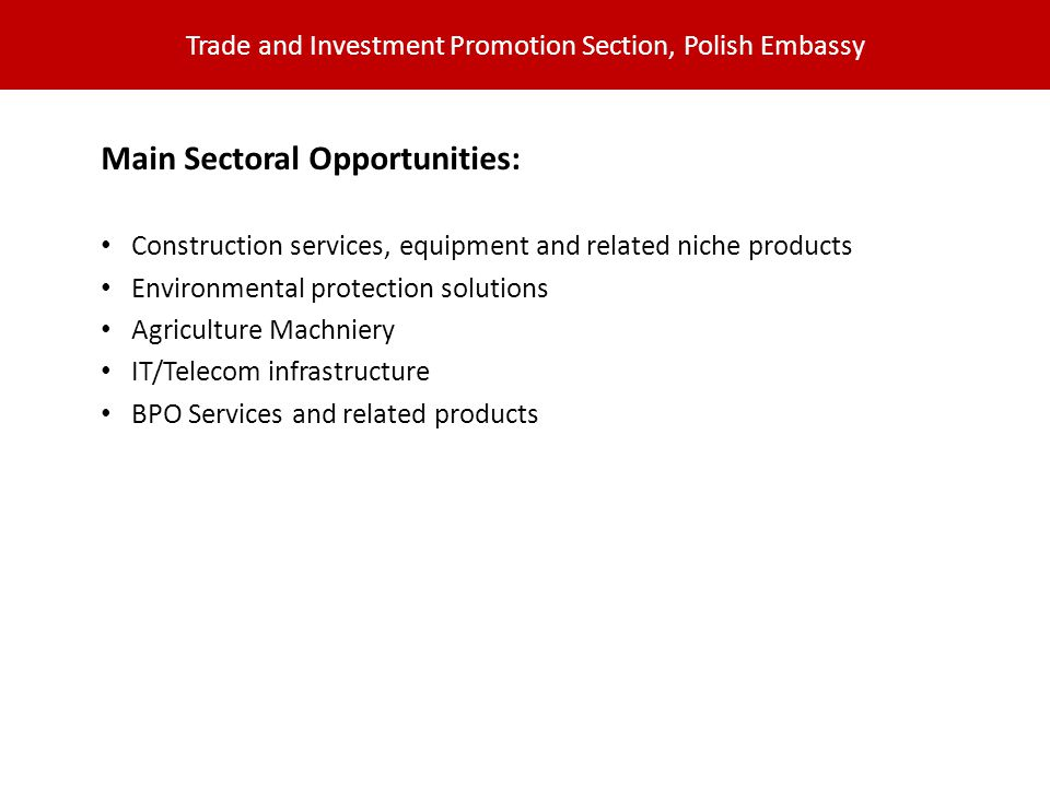 Trade and Investment Promotion Section, Polish Embassy Main Sectoral Opportunities: Construction services, equipment and related niche products Environmental protection solutions Agriculture Machniery IT/Telecom infrastructure BPO Services and related products