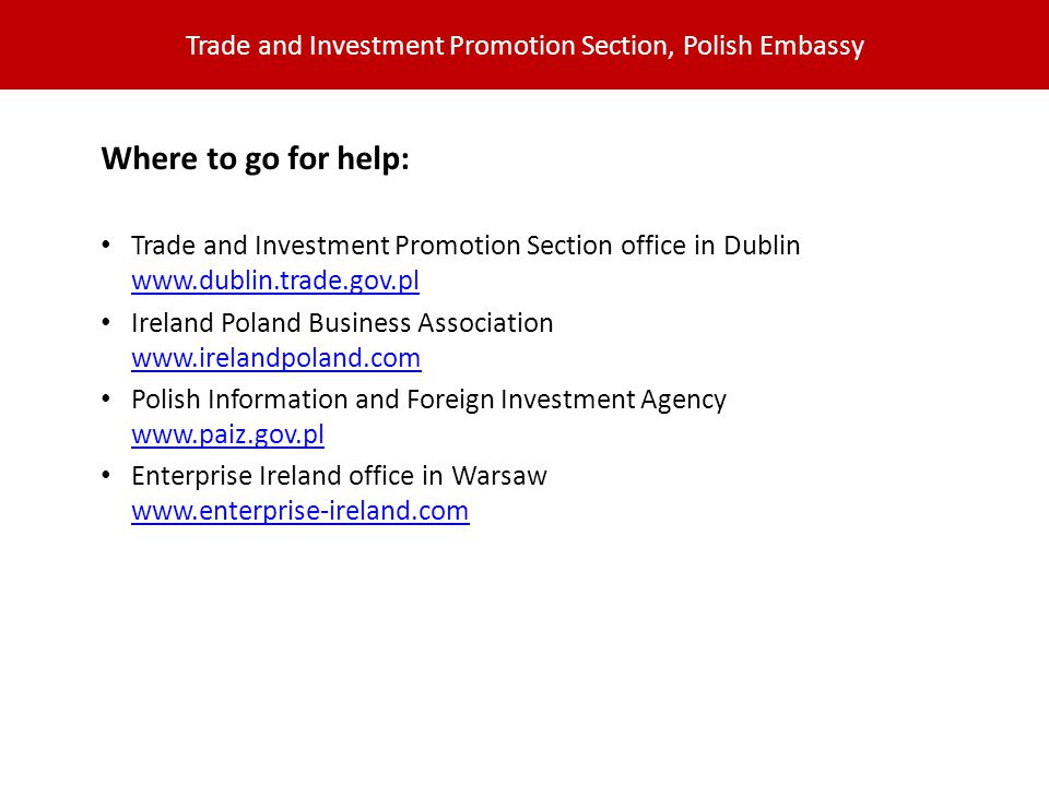 Trade and Investment Promotion Section, Polish Embassy Where to go for help: Trade and Investment Promotion Section office in Dublin www.dublin.trade.gov.pl www.dublin.trade.gov.pl Ireland Poland Business Association www.irelandpoland.com www.irelandpoland.com Polish Information and Foreign Investment Agency www.paiz.gov.pl www.paiz.gov.pl Enterprise Ireland office in Warsaw www.enterprise-ireland.com www.enterprise-ireland.com