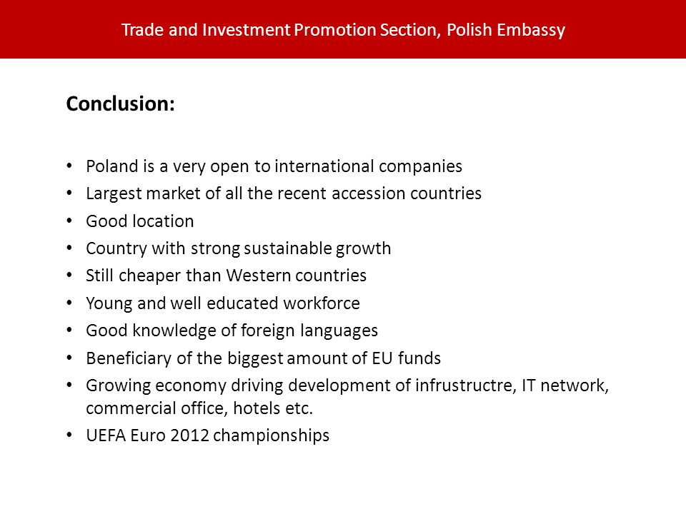 Trade and Investment Promotion Section, Polish Embassy Conclusion: Poland is a very open to international companies Largest market of all the recent accession countries Good location Country with strong sustainable growth Still cheaper than Western countries Young and well educated workforce Good knowledge of foreign languages Beneficiary of the biggest amount of EU funds Growing economy driving development of infrustructre, IT network, commercial office, hotels etc.