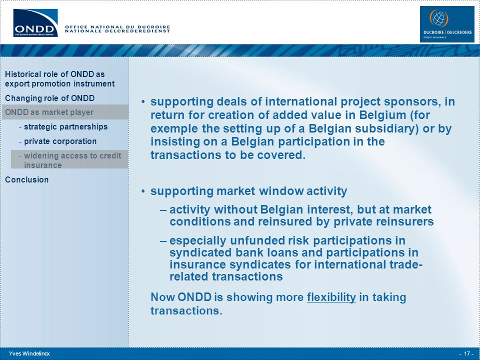 Historical role of ONDD as export promotion instrument Changing role of ONDD ONDD as market player -strategic partnerships -private corporation -widening access to credit insurance Conclusion Yves Windelincx- 17 - supporting deals of international project sponsors, in return for creation of added value in Belgium (for exemple the setting up of a Belgian subsidiary) or by insisting on a Belgian participation in the transactions to be covered.