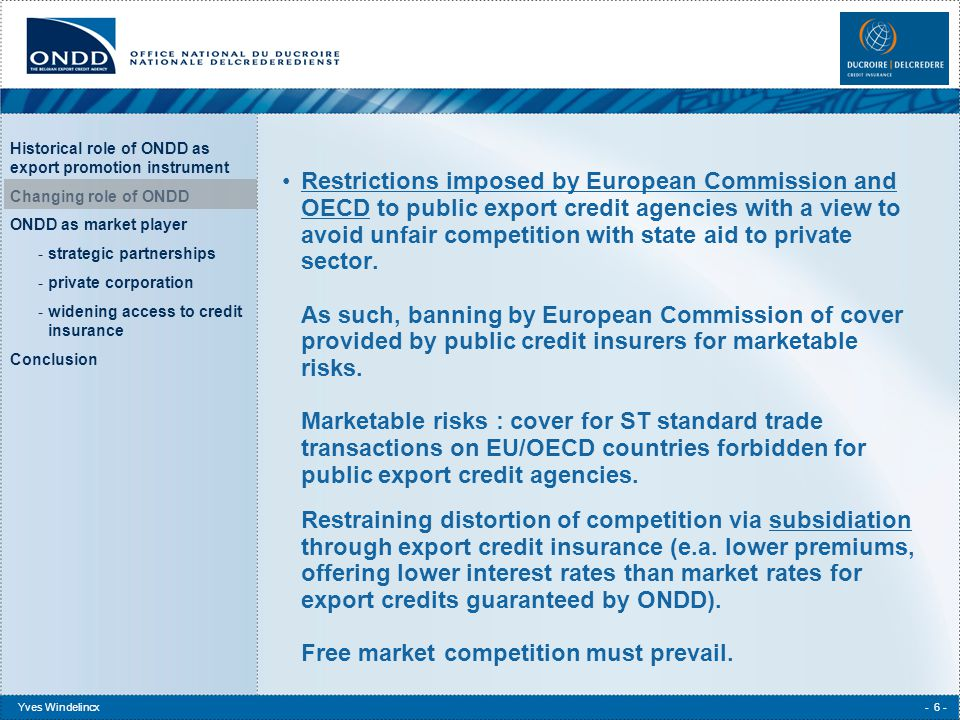 Historical role of ONDD as export promotion instrument Changing role of ONDD ONDD as market player -strategic partnerships -private corporation -widening access to credit insurance Conclusion Yves Windelincx- 7 - Delocalization of manufacturing industry reducing the volume of export transactions from Belgium.