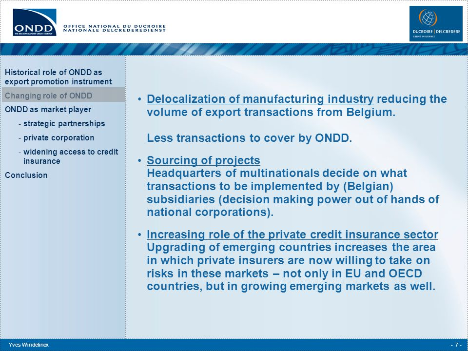 Historical role of ONDD as export promotion instrument Changing role of ONDD ONDD as market player -strategic partnerships -private corporation -widening access to credit insurance Conclusion Yves Windelincx- 8 - Conclusion choice for public export credit agency is to remain insurer of last resort or to become a more global market player (1).