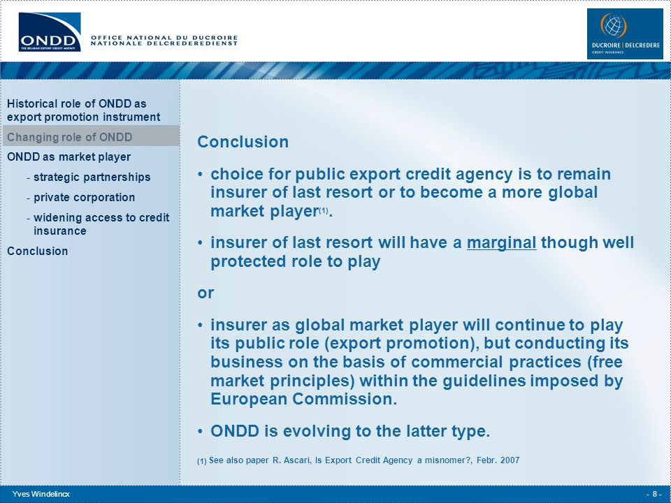 Historical role of ONDD as export promotion instrument Changing role of ONDD ONDD as market player -strategic partnerships -private corporation -widening access to credit insurance Conclusion Yves Windelincx- 9 - How to realize this private player approach.