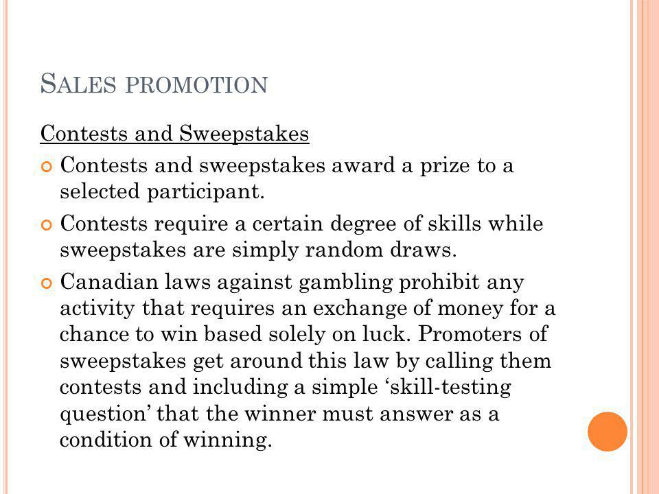 S ALES PROMOTION Contests and Sweepstakes Contests and sweepstakes award a prize to a selected participant. Contests require a certain degree of skill