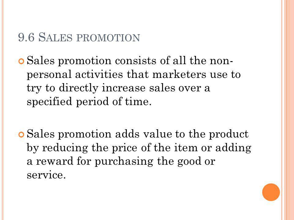 9.6 S ALES PROMOTION Sales promotion consists of all the non- personal activities that marketers use to try to directly increase sales over a specified period of time.