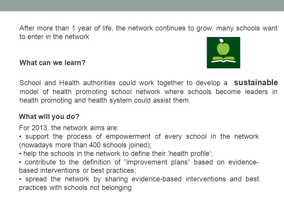 For 2013, the network aims are: support the process of empowerment of every school in the network (nowadays more than 400 schools joined); help the schools in the network to define their health profile; contribute to the definition of improvement plans based on evidence- based interventions or best practices; spread the network by sharing evidence-based interventions and best practices with schools not belonging What will you do.