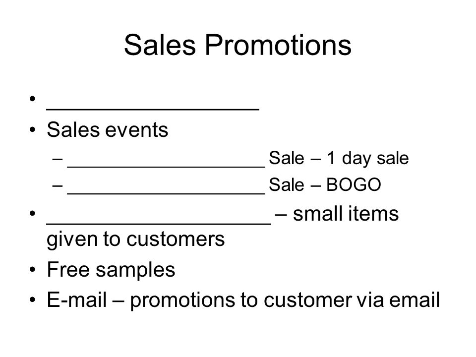 Sales Promotions __________________ Sales events –___________________ Sale – 1 day sale –___________________ Sale – BOGO ___________________ – small items given to customers Free samples E-mail – promotions to customer via email