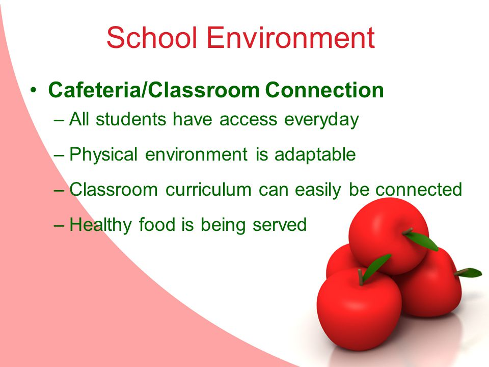 School Environment Cafeteria/Classroom Connection –All students have access everyday –Physical environment is adaptable –Classroom curriculum can easily be connected –Healthy food is being served