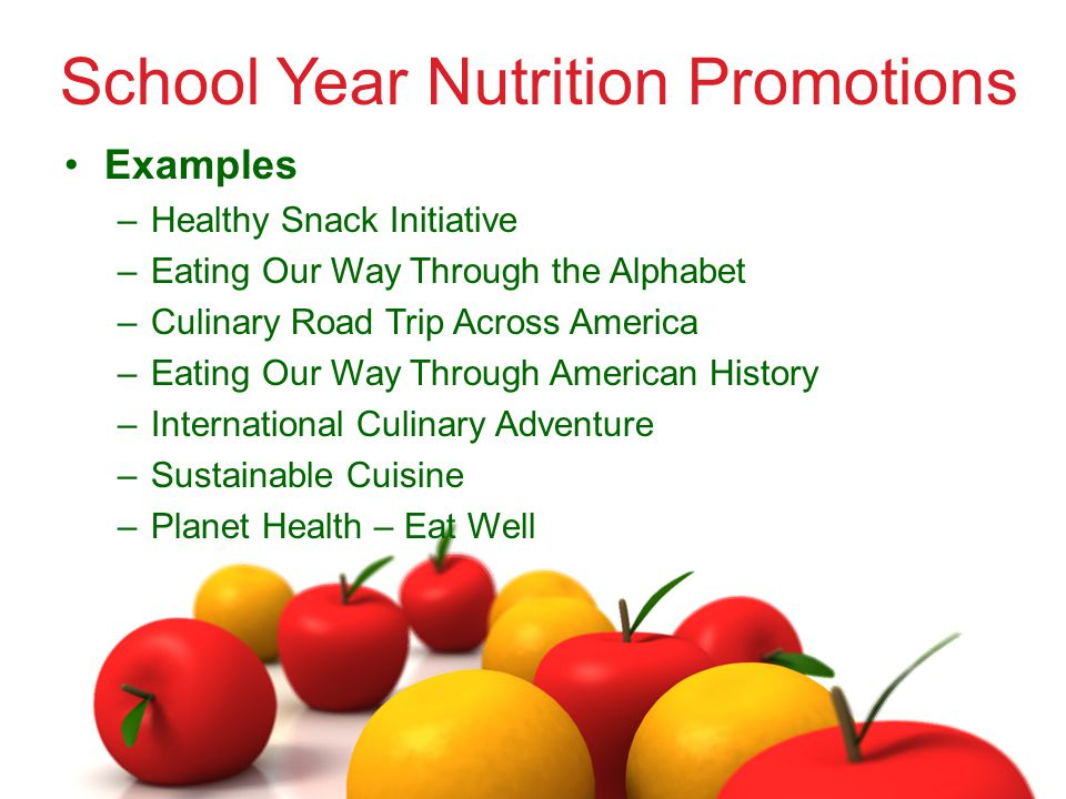 School Year Nutrition Promotions Examples –Healthy Snack Initiative –Eating Our Way Through the Alphabet –Culinary Road Trip Across America –Eating Our Way Through American History –International Culinary Adventure –Sustainable Cuisine –Planet Health – Eat Well