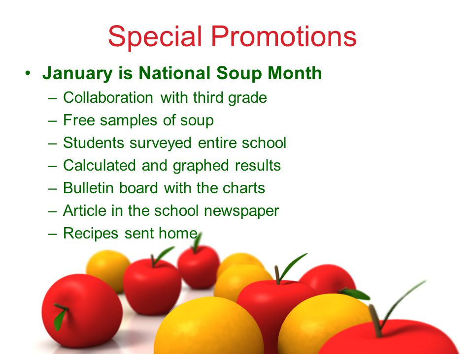Special Promotions January is National Soup Month –Collaboration with third grade –Free samples of soup –Students surveyed entire school –Calculated and graphed results –Bulletin board with the charts –Article in the school newspaper –Recipes sent home