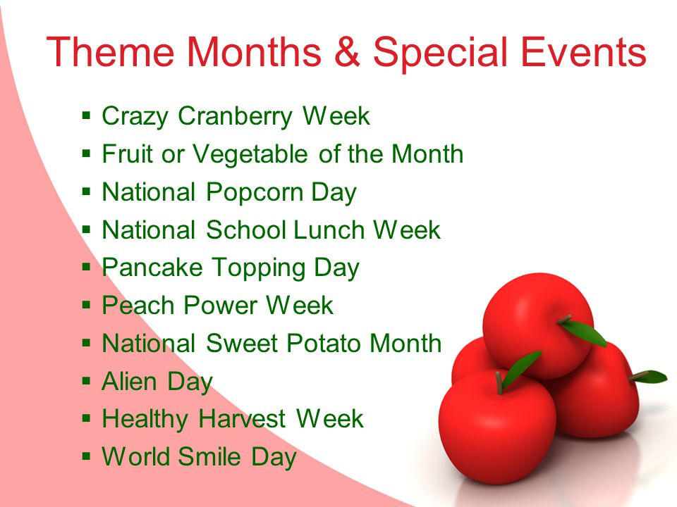 Theme Months & Special Events Crazy Cranberry Week Fruit or Vegetable of the Month National Popcorn Day National School Lunch Week Pancake Topping Day Peach Power Week National Sweet Potato Month Alien Day Healthy Harvest Week World Smile Day