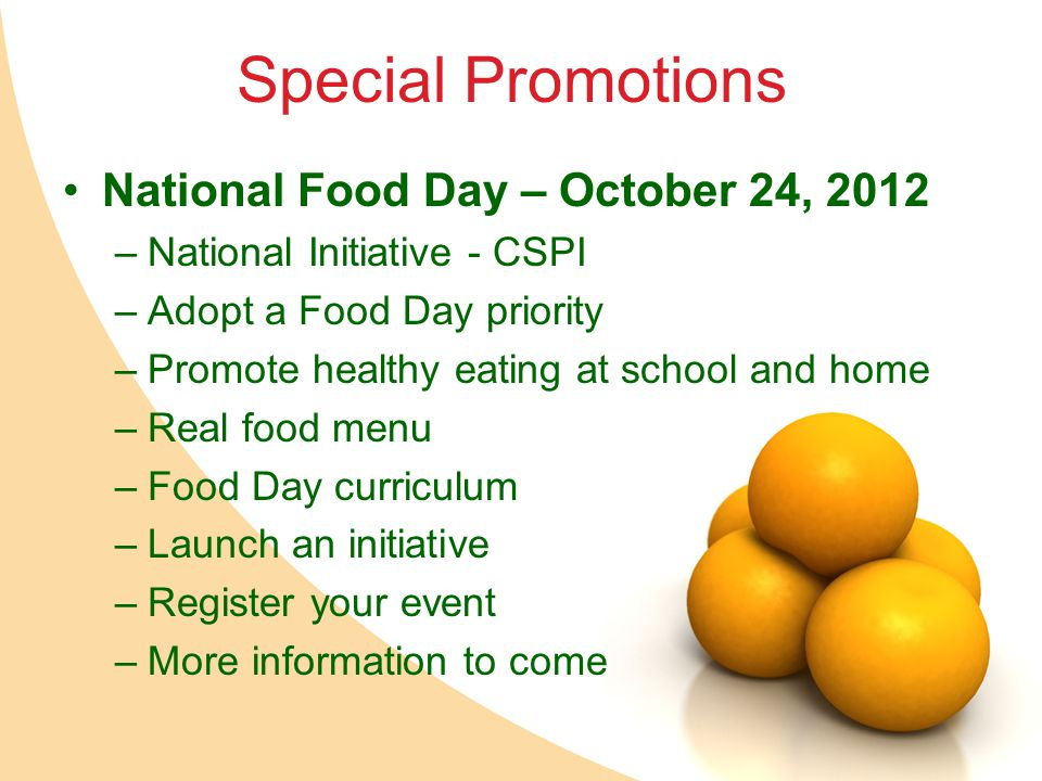 Special Promotions National Food Day – October 24, 2012 –National Initiative - CSPI –Adopt a Food Day priority –Promote healthy eating at school and home –Real food menu –Food Day curriculum –Launch an initiative –Register your event –More information to come