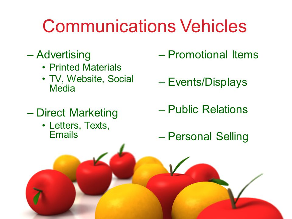 –Advertising Printed Materials TV, Website, Social Media –Direct Marketing Letters, Texts, Emails –Promotional Items –Events/Displays –Public Relations –Personal Selling Communications Vehicles