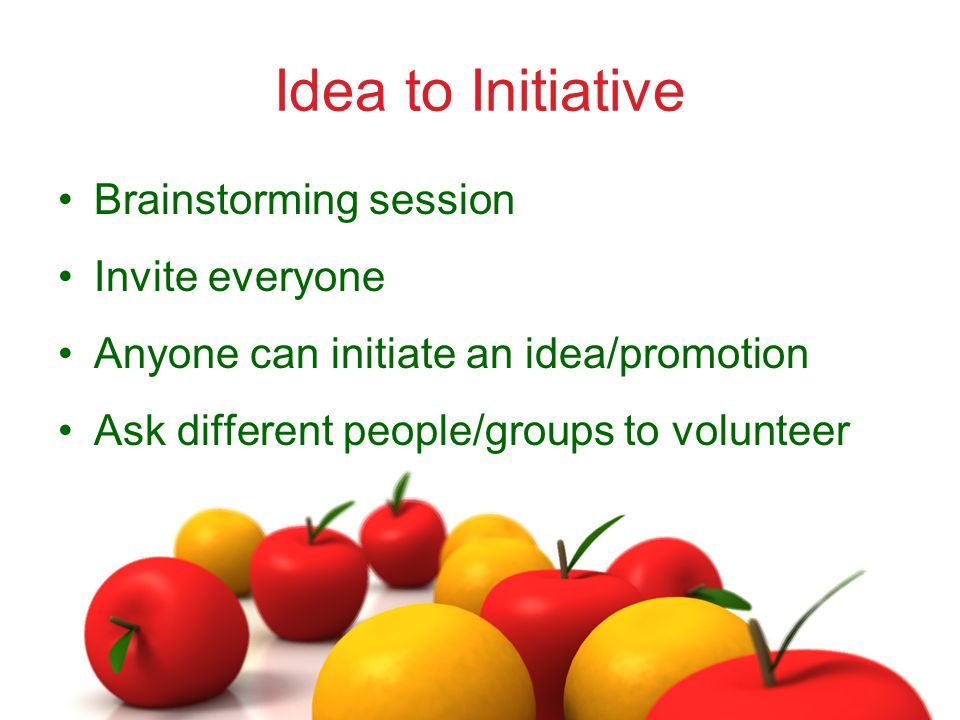 Idea to Initiative Brainstorming session Invite everyone Anyone can initiate an idea/promotion Ask different people/groups to volunteer