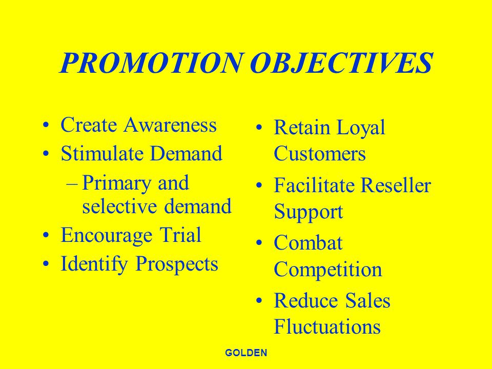 GOLDEN PROMOTION OBJECTIVES Create Awareness Stimulate Demand –Primary and selective demand Encourage Trial Identify Prospects Retain Loyal Customers Facilitate Reseller Support Combat Competition Reduce Sales Fluctuations