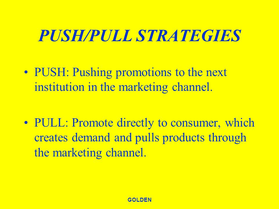 GOLDEN PUSH/PULL STRATEGIES PUSH: Pushing promotions to the next institution in the marketing channel.