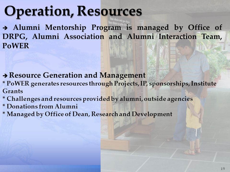 19 Alumni Mentorship Program is managed by Office of DRPG, Alumni Association and Alumni Interaction Team, PoWER Resource Generation and Management * PoWER generates resources through Projects, IP, sponsorships, Institute Grants * Challenges and resources provided by alumni, outside agencies * Donations from Alumni * Managed by Office of Dean, Research and Development