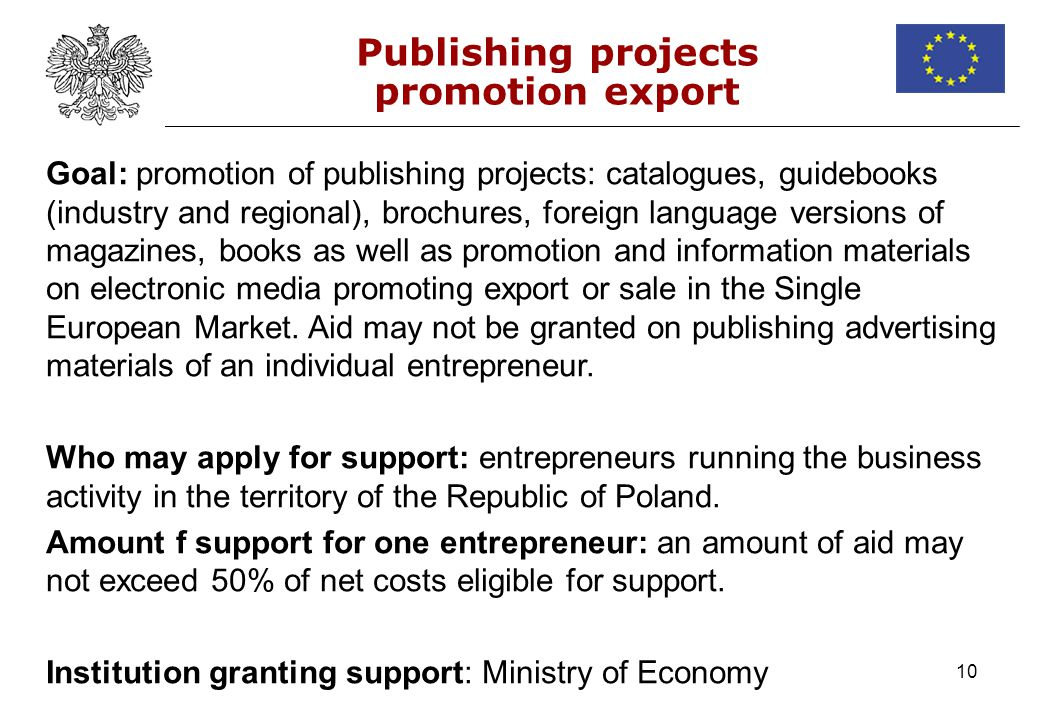 10 Publishing projects promotion export Goal: promotion of publishing projects: catalogues, guidebooks (industry and regional), brochures, foreign language versions of magazines, books as well as promotion and information materials on electronic media promoting export or sale in the Single European Market.