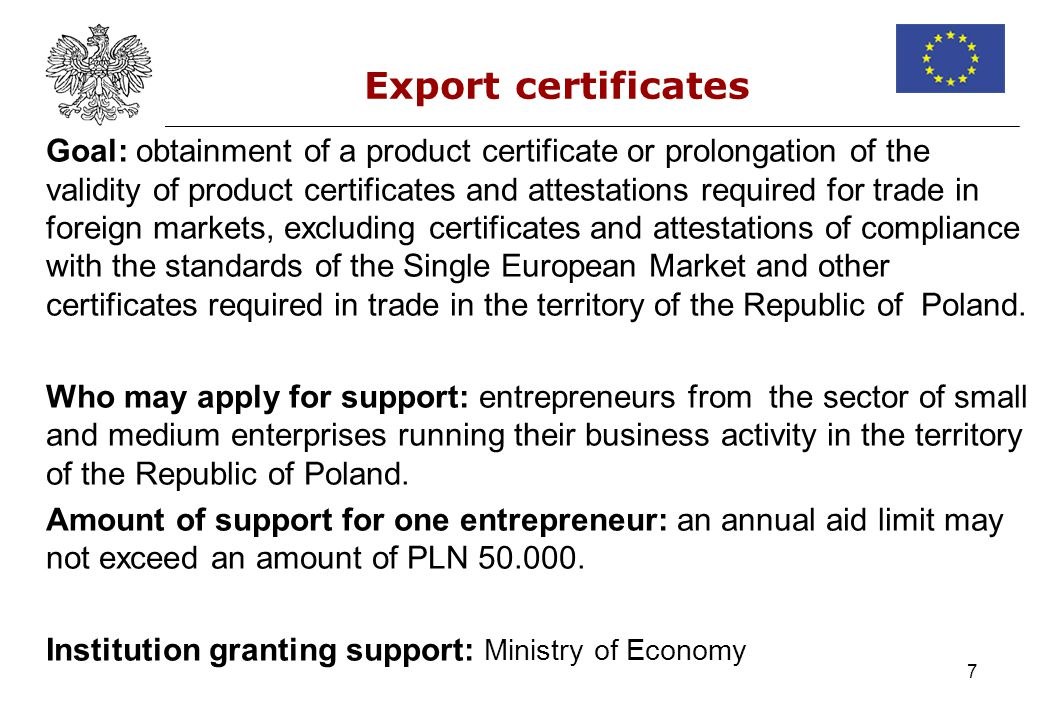 7 Export certificates Goal: obtainment of a product certificate or prolongation of the validity of product certificates and attestations required for trade in foreign markets, excluding certificates and attestations of compliance with the standards of the Single European Market and other certificates required in trade in the territory of the Republic of Poland.