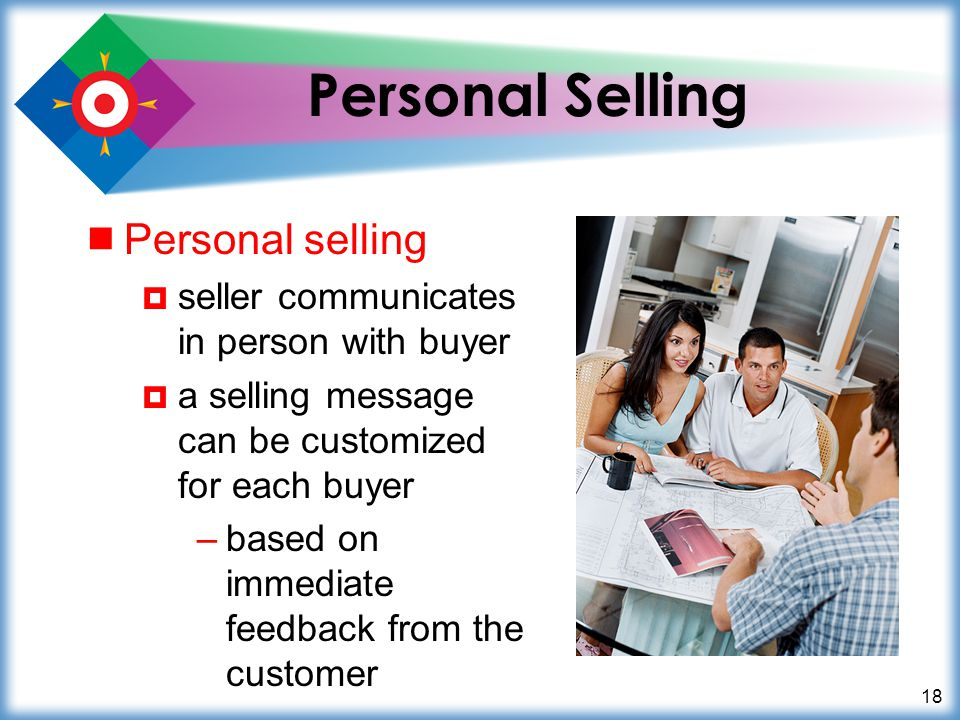 18 Personal Selling Personal selling seller communicates in person with buyer a selling message can be customized for each buyer –based on immediate f