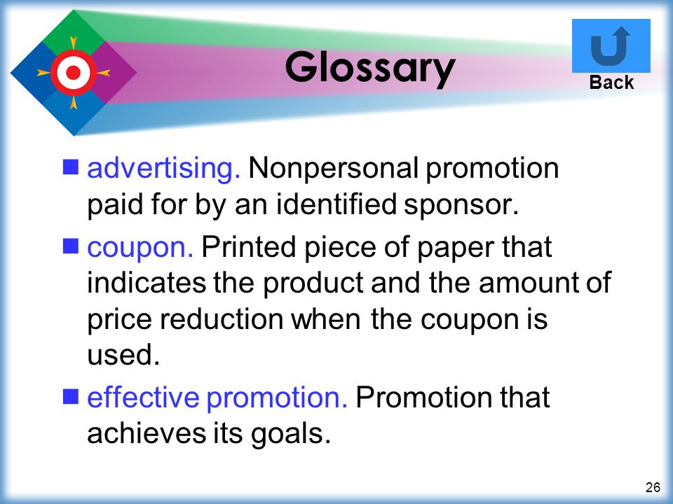 26 Glossary advertising. Nonpersonal promotion paid for by an identified sponsor. coupon. Printed piece of paper that indicates the product and the am