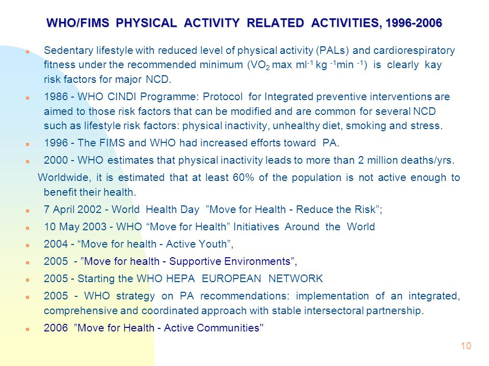 10 WHO/FIMS PHYSICAL ACTIVITY RELATED ACTIVITIES, 1996-2006 WHO/FIMS PHYSICAL ACTIVITY RELATED ACTIVITIES, 1996-2006 Sedentary lifestyle with reduced level of physical activity (PALs) and cardiorespiratory fitness under the recommended minimum (VO 2 max ml -1 kg -1 min -1 ) is clearly kay risk factors for major NCD.