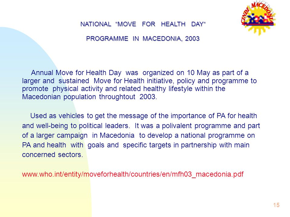 15 Annual Move for Health Day was organized on 10 May as part of a larger and sustained Move for Health initiative, policy and programme to promote physical activity and related healthy lifestyle within the Macedonian population throughtout 2003.
