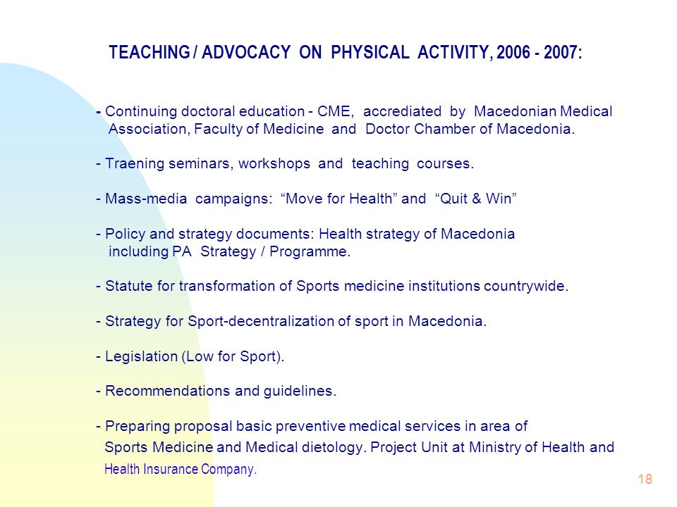 18 TEACHING / ADVOCACY ON PHYSICAL ACTIVITY, 2006 - 2007: - Continuing doctoral education - CME, accrediated by Macedonian Medical Association, Faculty of Medicine and Doctor Chamber of Macedonia.