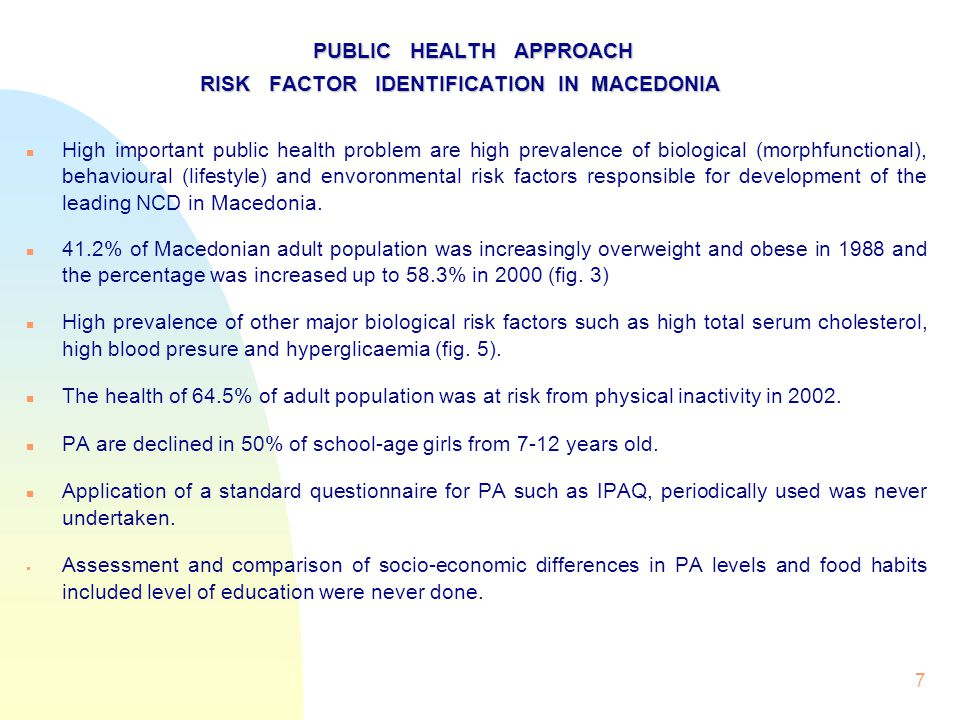 7 PUBLIC HEALTH APPROACH RISK FACTOR IDENTIFICATION IN MACEDONIA RISK FACTOR IDENTIFICATION IN MACEDONIA High important public health problem are high prevalence of biological (morphfunctional), behavioural (lifestyle) and envoronmental risk factors responsible for development of the leading NCD in Macedonia.