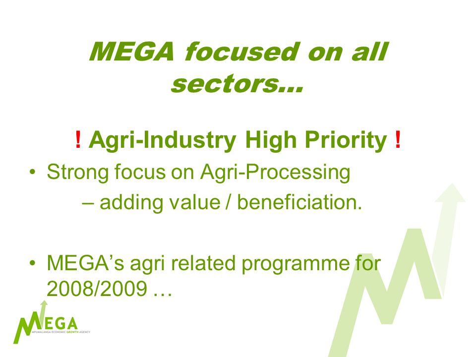 MEGA focused on all sectors… ! Agri-Industry High Priority ! Strong focus on Agri-Processing – adding value / beneficiation. MEGAs agri related progra