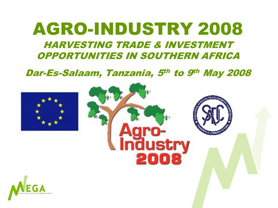 AGRO-INDUSTRY 2008 HARVESTING TRADE & INVESTMENT OPPORTUNITIES IN SOUTHERN AFRICA Dar-Es-Salaam, Tanzania, 5 th to 9 th May 2008