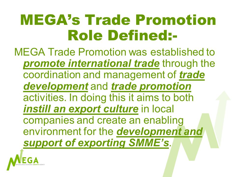 MEGAs Trade Promotion Role Defined:- MEGA Trade Promotion was established to promote international trade through the coordination and management of trade development and trade promotion activities.