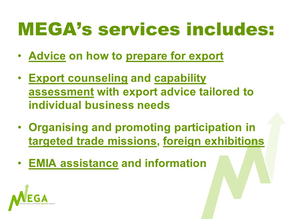 MEGAs services includes: Advice on how to prepare for export Export counseling and capability assessment with export advice tailored to individual business needs Organising and promoting participation in targeted trade missions, foreign exhibitions EMIA assistance and information