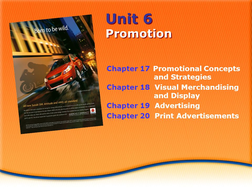 Unit 6 Promotion Chapter 17 Promotional Concepts and Strategies Chapter 18 Visual Merchandising and Display Chapter 19 Advertising Chapter 20 Print Advertisements