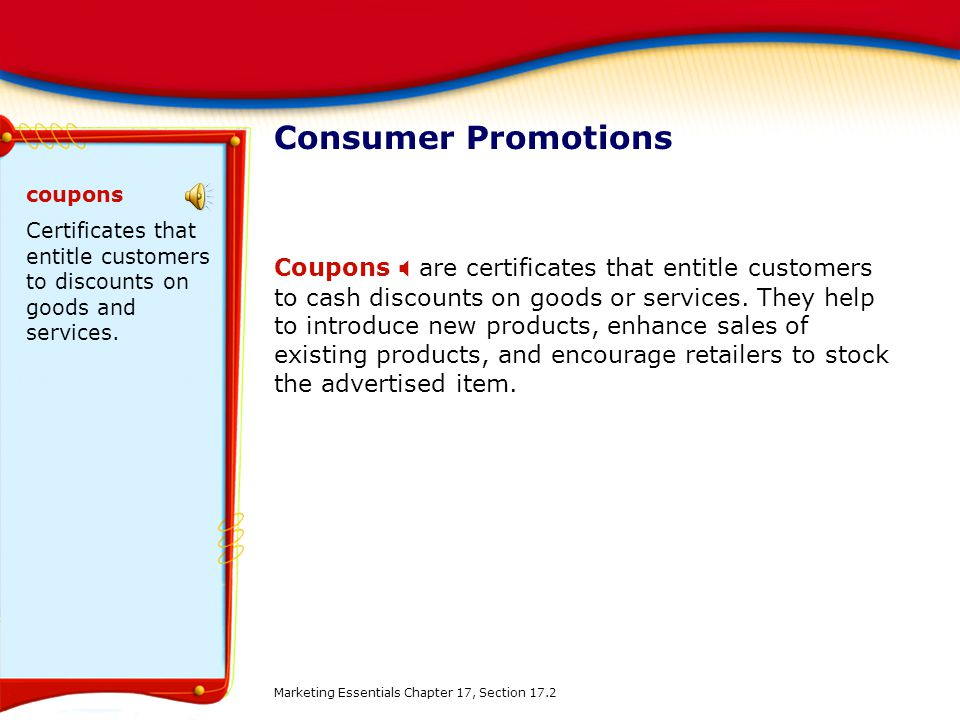 Consumer Promotions Coupons are certificates that entitle customers to cash discounts on goods or services.