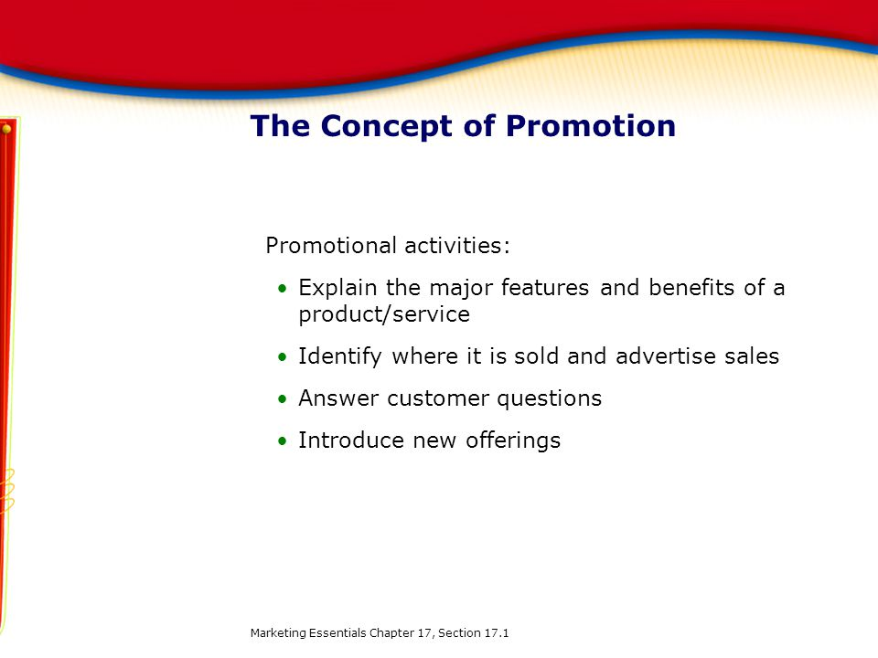 The Concept of Promotion Promotional activities: Explain the major features and benefits of a product/service Identify where it is sold and advertise sales Answer customer questions Introduce new offerings Marketing Essentials Chapter 17, Section 17.1