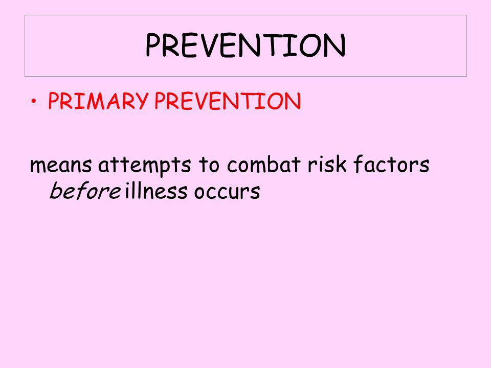 PREVENTION PRIMARY PREVENTION means attempts to combat risk factors before illness occurs