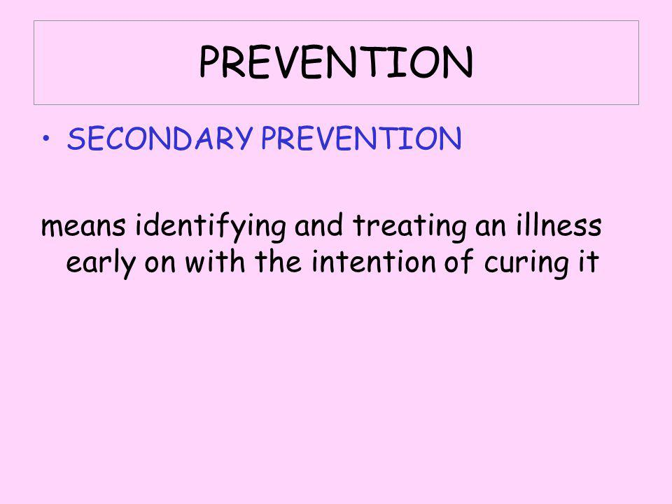 PREVENTION SECONDARY PREVENTION means identifying and treating an illness early on with the intention of curing it