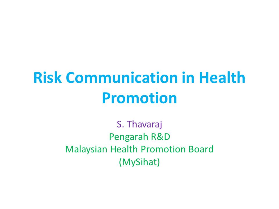 Risk Communication in Health Promotion S. Thavaraj Pengarah R&D Malaysian Health Promotion Board (MySihat)