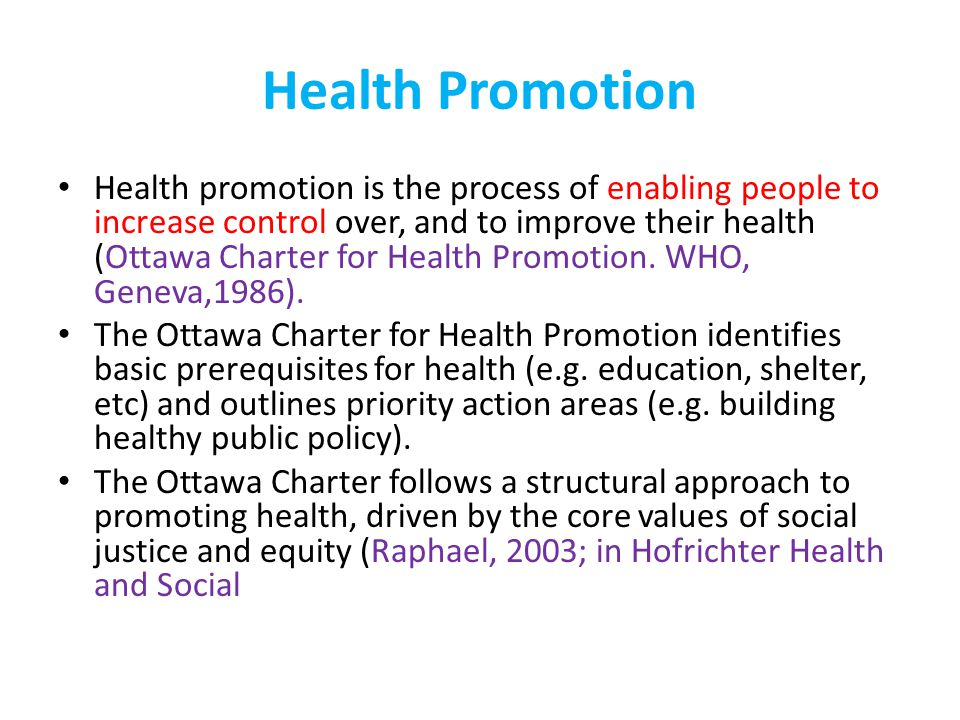 Health Promotion Health promotion represents a comprehensive social and political process It not only embraces actions directed at strengthening the skills and capabilities of individuals, but also action directed towards changing social, environmental and economic conditions so as to alleviate their impact on public and individual health.