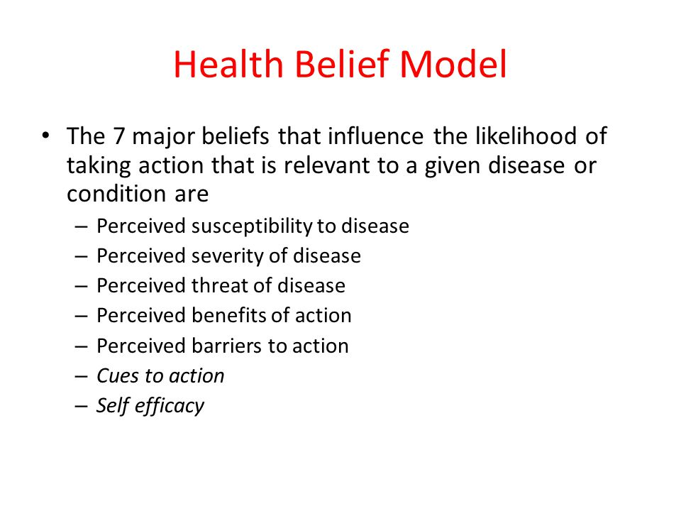 Health Belief Model The 7 major beliefs that influence the likelihood of taking action that is relevant to a given disease or condition are – Perceive