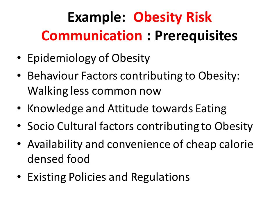 Example: Obesity Risk Communication : Prerequisites Epidemiology of Obesity Behaviour Factors contributing to Obesity: Walking less common now Knowled