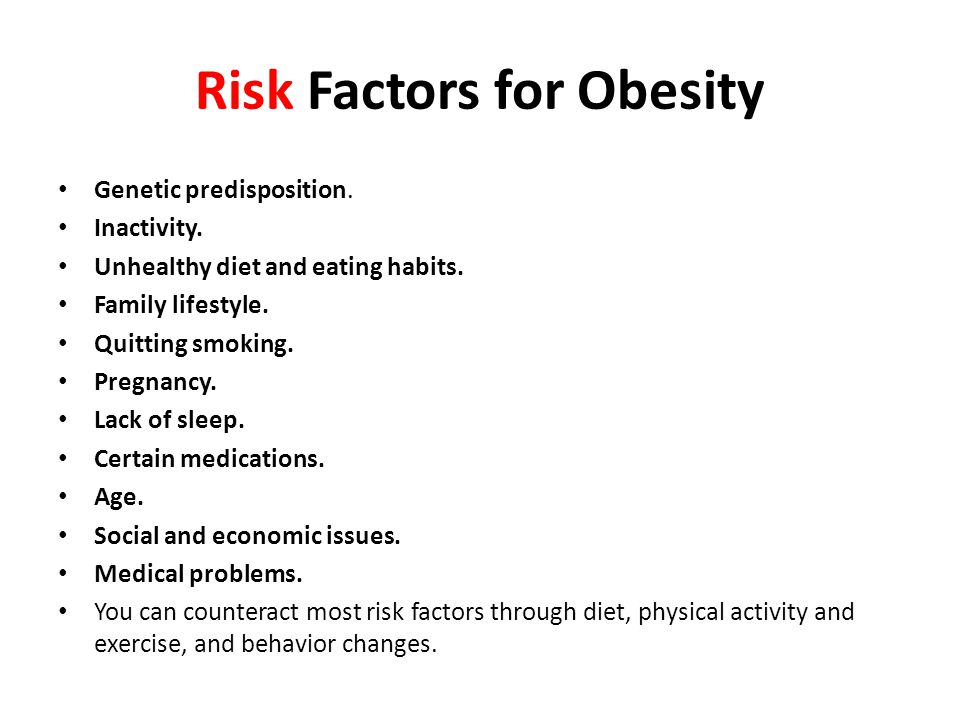 Risk Factors for Obesity Genetic predisposition. Inactivity. Unhealthy diet and eating habits. Family lifestyle. Quitting smoking. Pregnancy. Lack of