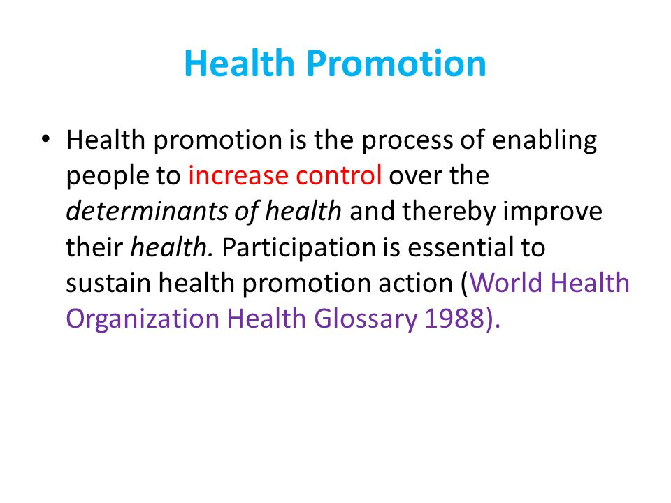 Health Promotion Health promotion is the process of enabling people to increase control over the determinants of health and thereby improve their heal
