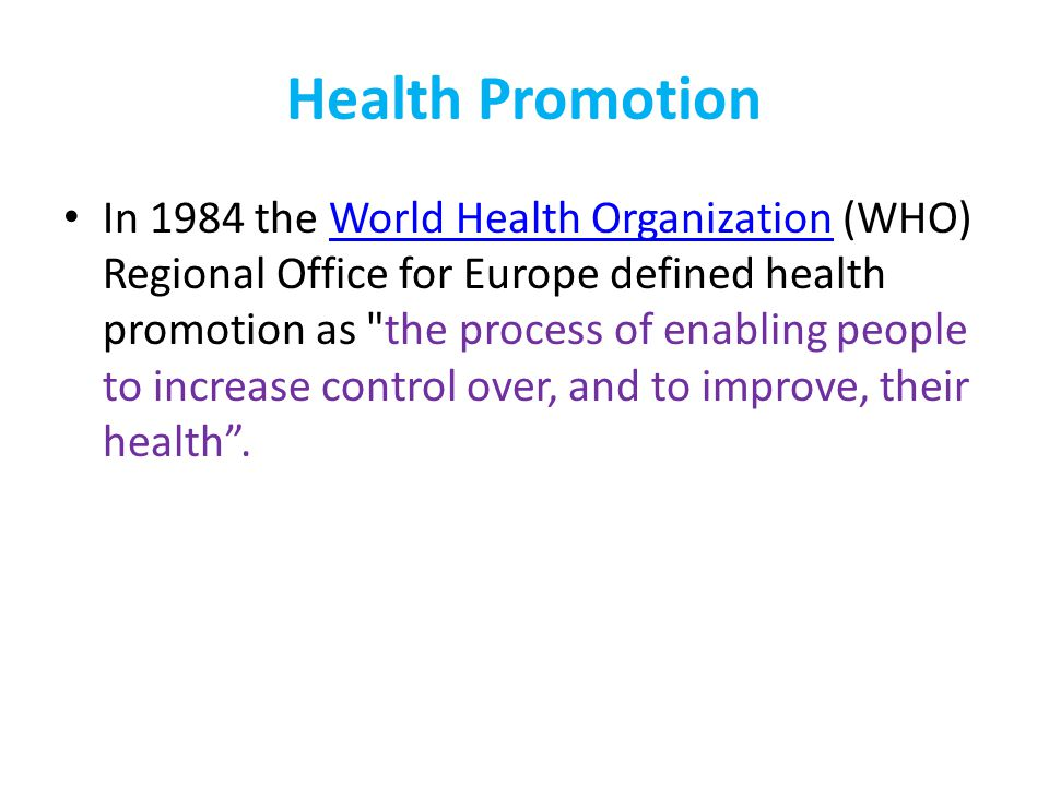 Health Promotion: WHO In addition to methods to change lifestyles, the WHO Regional Office advocated legislation, fiscal measures, organisational change, community development and spontaneous local activities against health hazards as health promotion methods.