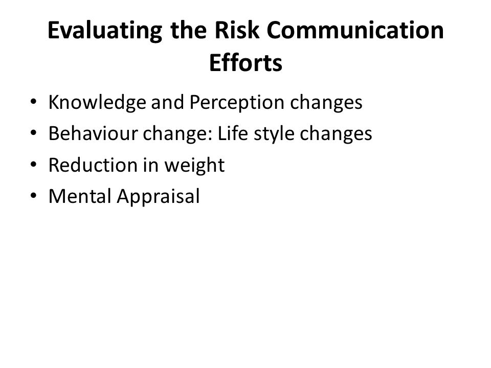 Evaluating the Risk Communication Efforts Knowledge and Perception changes Behaviour change: Life style changes Reduction in weight Mental Appraisal