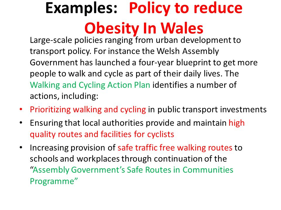 Examples: Policy to reduce Obesity In Wales Large-scale policies ranging from urban development to transport policy. For instance the Welsh Assembly G