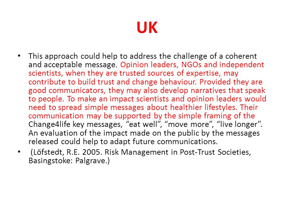 UK This approach could help to address the challenge of a coherent and acceptable message. Opinion leaders, NGOs and independent scientists, when they