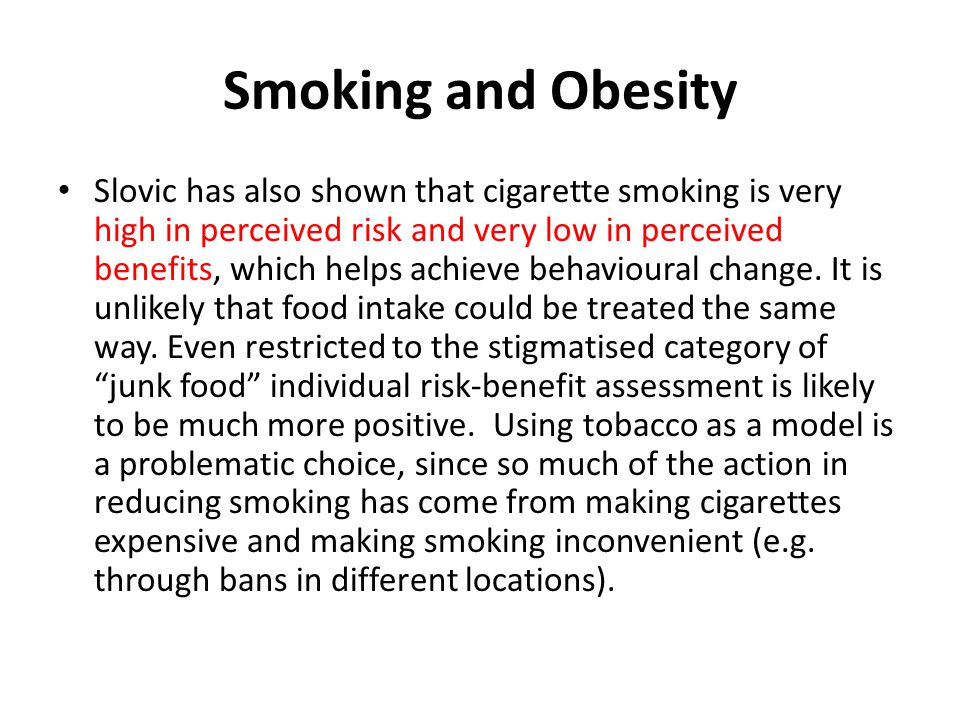 Smoking and Obesity Slovic has also shown that cigarette smoking is very high in perceived risk and very low in perceived benefits, which helps achiev